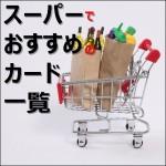 食費削減!スーパーマーケットの買い物はクレジットカードで得しよう!